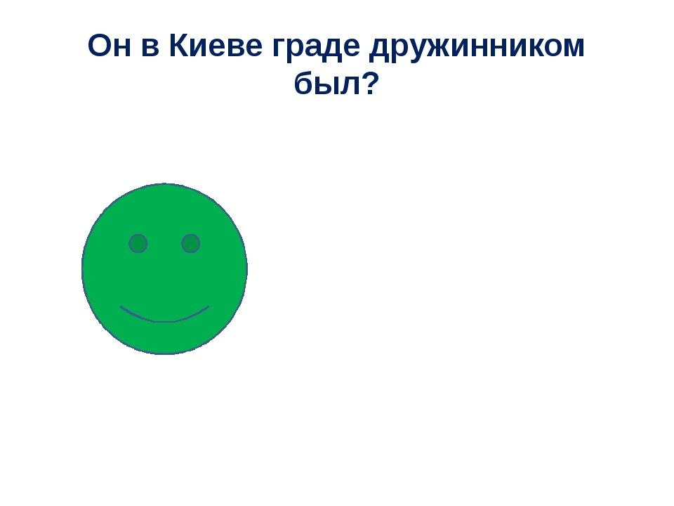 Он в Киеве граде дружинником был?