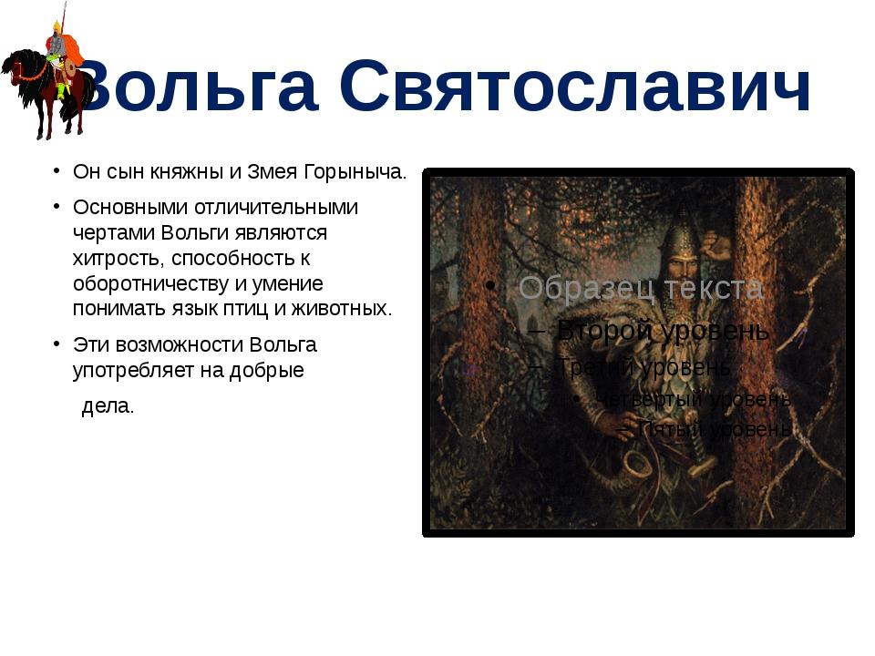 Вольга Святославич Он сын княжны и Змея Горыныча. Основными отличительными че...