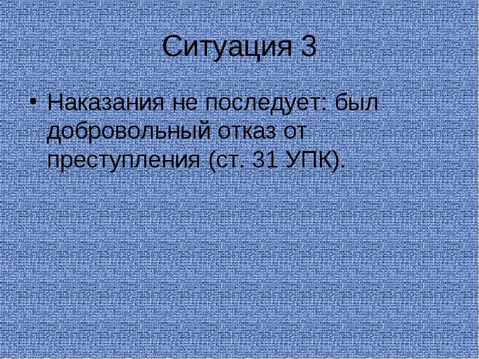 Ситуация 3 Наказания не последует: был добровольный отказ от преступления (ст...
