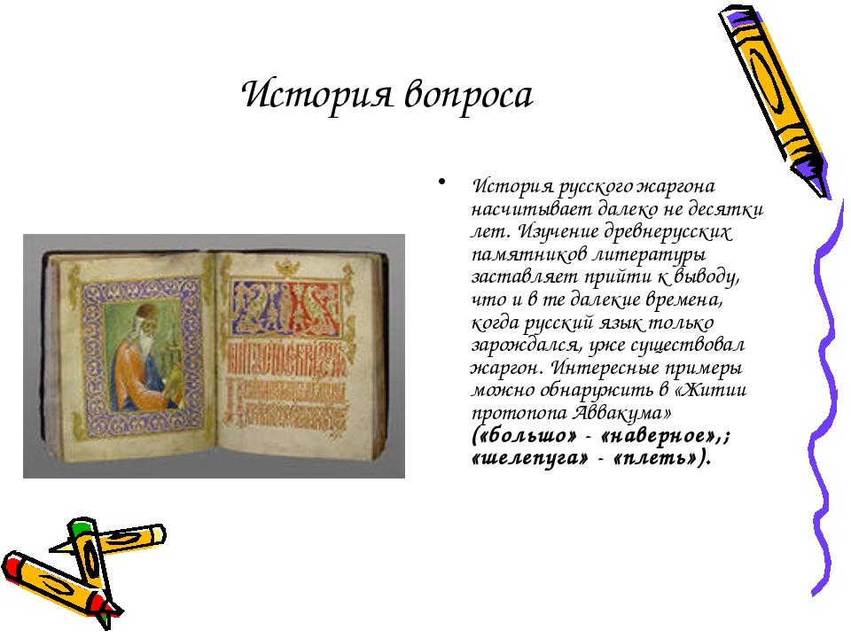 История вопроса История русского жаргона насчитывает далеко не десятки лет. И...