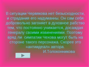 В ситуации Червякова нет безысходности, и страдания его надуманны. Он сам себ