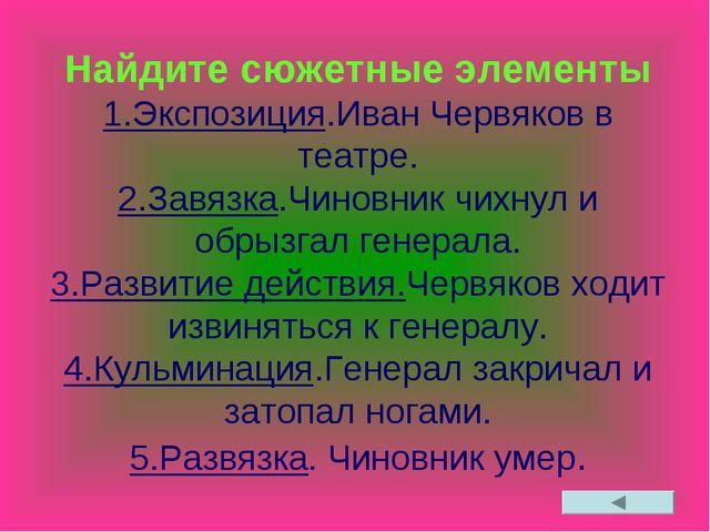 Найдите сюжетные элементы 1.Экспозиция.Иван Червяков в театре. 2.Завязка.Чино...