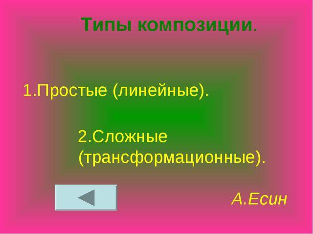 Типы композиции. 1.Простые (линейные). 2.Сложные (трансформационные). А.Есин
