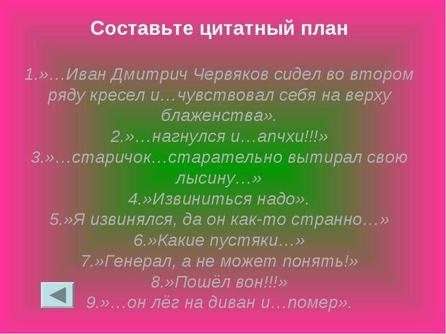 Составьте цитатный план 1.»…Иван Дмитрич Червяков сидел во втором ряду кресел...