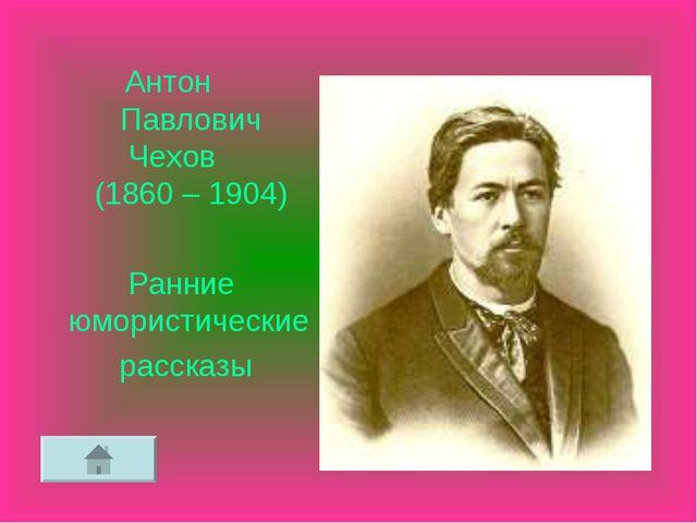 Антон Павлович Чехов (1860 – 1904) Ранние юмористические рассказы
