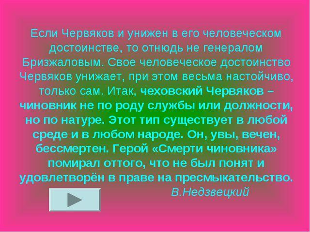 Если Червяков и унижен в его человеческом достоинстве, то отнюдь не генералом...