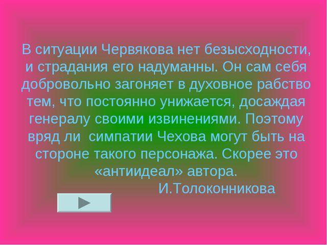 В ситуации Червякова нет безысходности, и страдания его надуманны. Он сам себ...