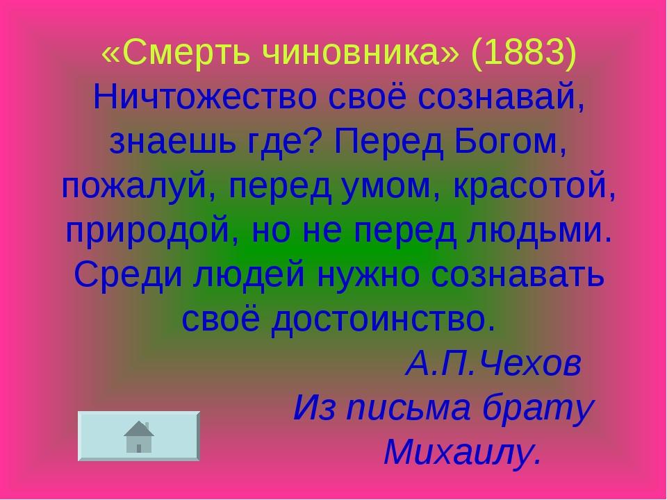 «Смерть чиновника» (1883) Ничтожество своё сознавай, знаешь где? Перед Богом,...