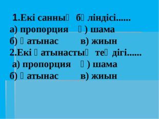 1.Екі санның бөліндісі...... а) пропорция ә) шама б) қатынас в) жиын 2.Екі қ