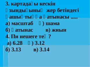 3. картадағы кескін ұзындығының жер бетіндегі қашықтыққа қатынасы ..... а) ма