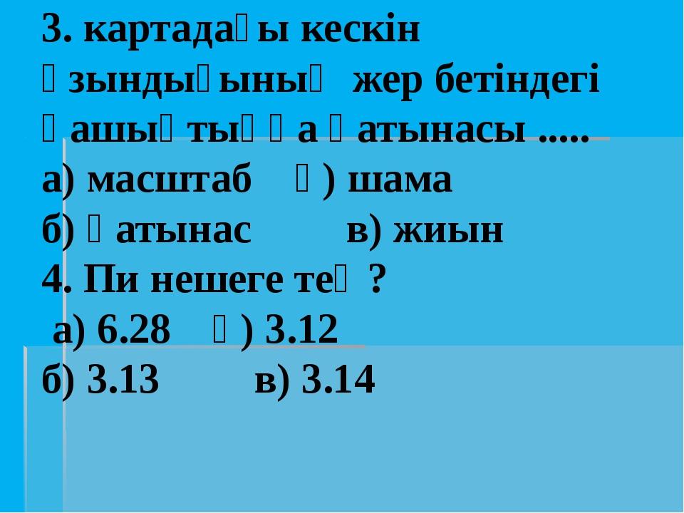 3. картадағы кескін ұзындығының жер бетіндегі қашықтыққа қатынасы ..... а) ма...