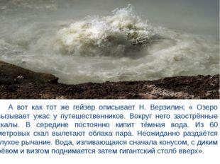 А вот как тот же гейзер описывает Н. Верзилин; « Озеро вызывает ужас у путеш