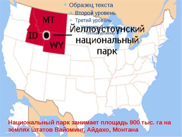 Национальный парк занимает площадь 900 тыс. га на землях штатов Вайоминг, Ай...