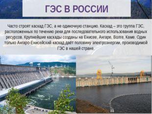 ГЭС В РОССИИ Часто строят каскад ГЭС, а не одиночную станцию. Каскад – это г