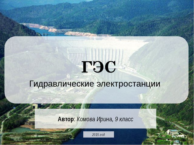 ГЭС Гидравлические электростанции Автор: Комова Ирина, 9 класс 2015 год