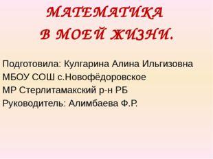 МАТЕМАТИКА В МОЕЙ ЖИЗНИ. Подготовила: Кулгарина Алина Ильгизовна МБОУ СОШ с.Н