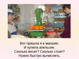 Вот пришла я в магазин И купила апельсин. Сколько весит? Сколько стоит? Нужно