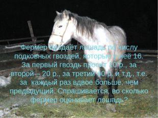 Фермер продаёт лошадь по числу подковных гвоздей, которые у неё 16. За первый