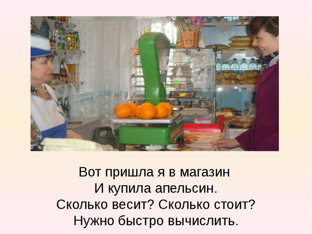 Вот пришла я в магазин И купила апельсин. Сколько весит? Сколько стоит? Нужно...