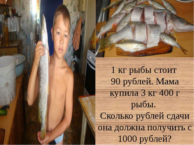 1 кг рыбы стоит 90 рублей. Мама купила 3 кг 400 г рыбы. Сколько рублей сдачи...