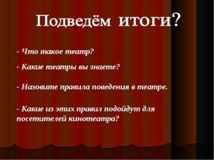 - Что такое театр? - Какие театры вы знаете? - Назовите правила поведения в т