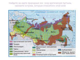 Найдите на карте природных зон зону арктических пустынь, назовите острова, ко
