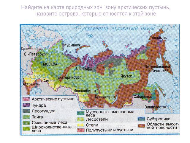 Найдите на карте природных зон зону арктических пустынь, назовите острова, ко...