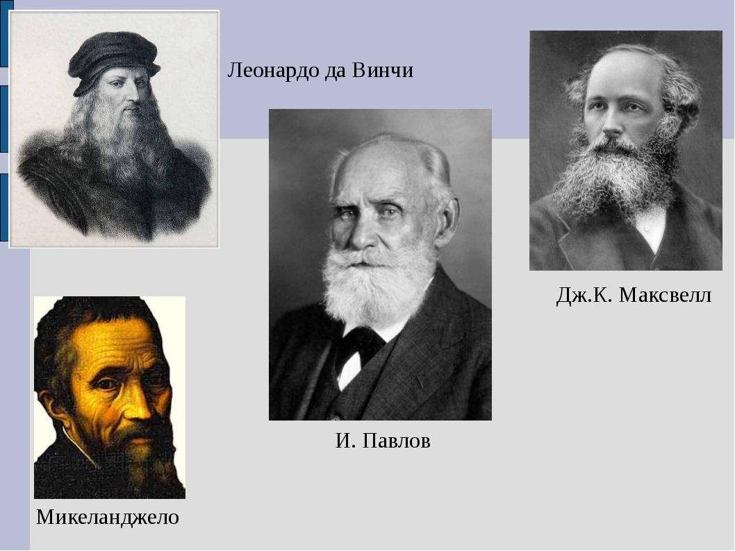И. Павлов Дж.К. Максвелл Микеланджело Леонардо да Винчи