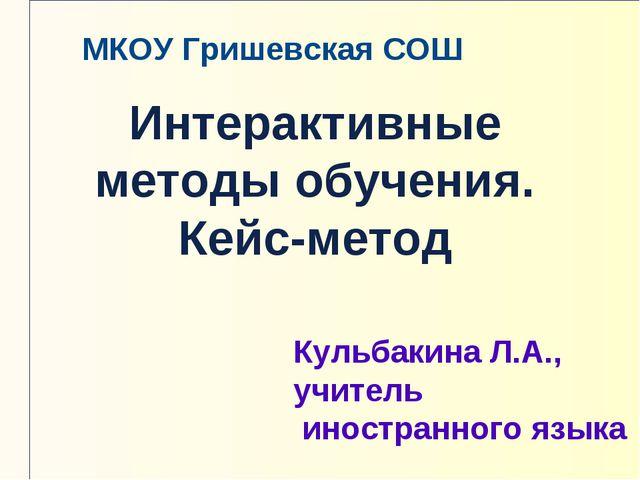 Интерактивные методы обучения. Кейс-метод Кульбакина Л.А., учитель иностранно...