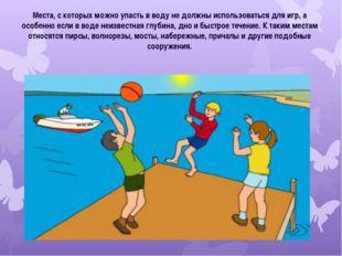 Места, с которых можно упасть в воду не должны использоваться для игр, а особ