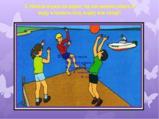 2. Нельзя играть на пирсе, так как можно упасть в воду и попасть под лодку ил