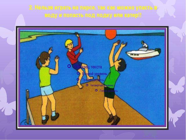 2. Нельзя играть на пирсе, так как можно упасть в воду и попасть под лодку ил...