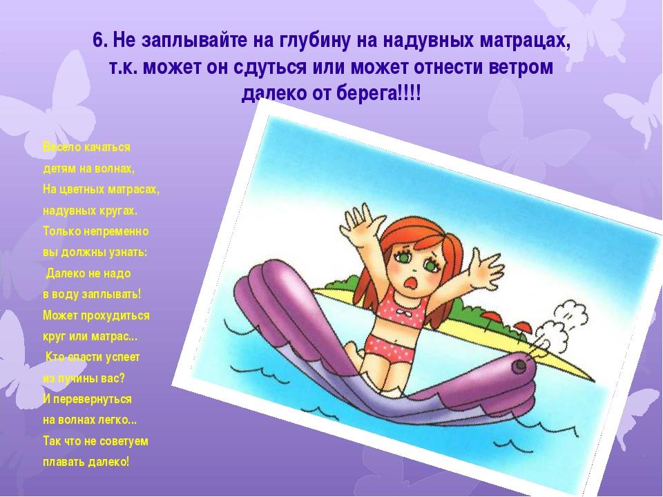 6. Не заплывайте на глубину на надувных матрацах, т.к. может он сдуться или м...