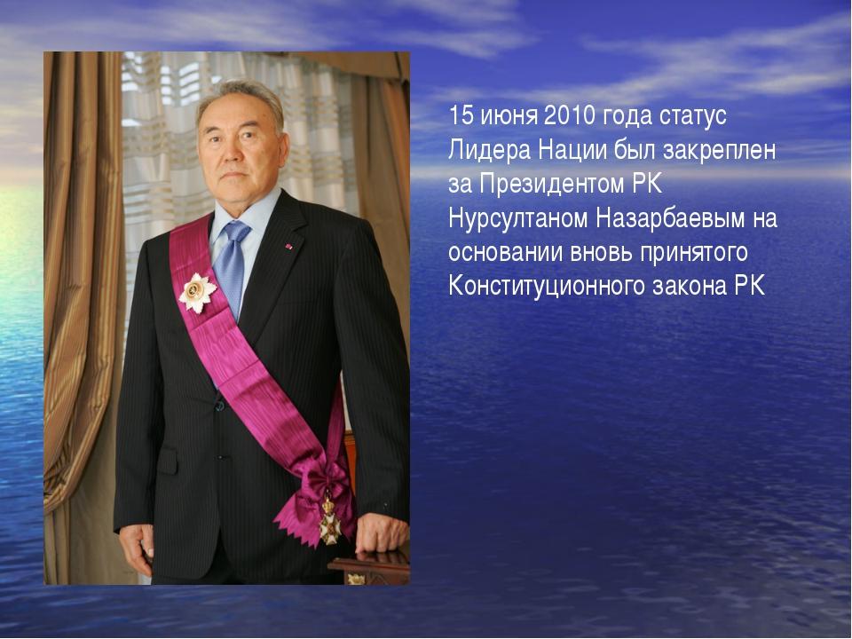 15 июня 2010 года статус Лидера Нации был закреплен за Президентом РК Нурсул...