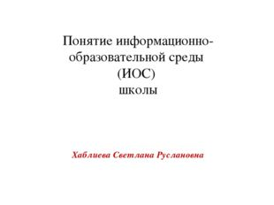 Хаблиева Светлана Руслановна Понятие информационно-образовательной среды (ИОС