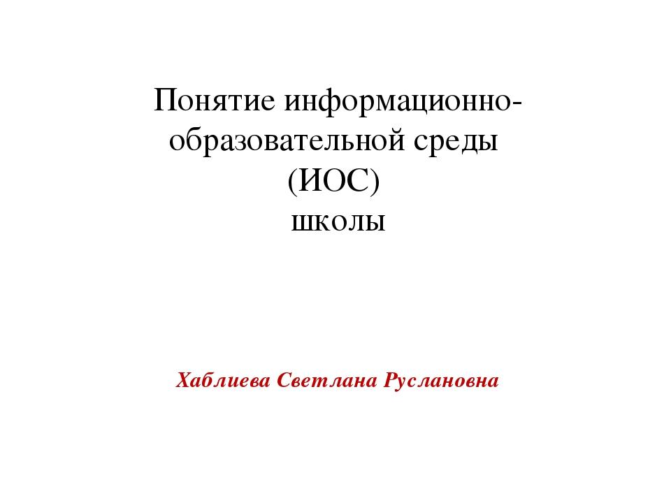 Хаблиева Светлана Руслановна Понятие информационно-образовательной среды (ИОС...