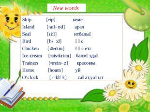 New words Ship [ʃip] кеме Island [ʹaılənd] арал Seal [si:l] итбалық Bird [bə