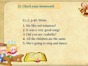 II. Check your homework Ex.2, p.40. Write. We like red tomatoes! It was a ve