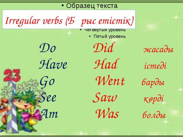 Irregular verbs (Бұрыс етістік) Do Did жасады Have Had істеді Go Went барды S...