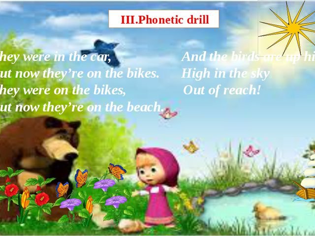 III.Phonetic drill They were in the car, And the birds are up high But now t...