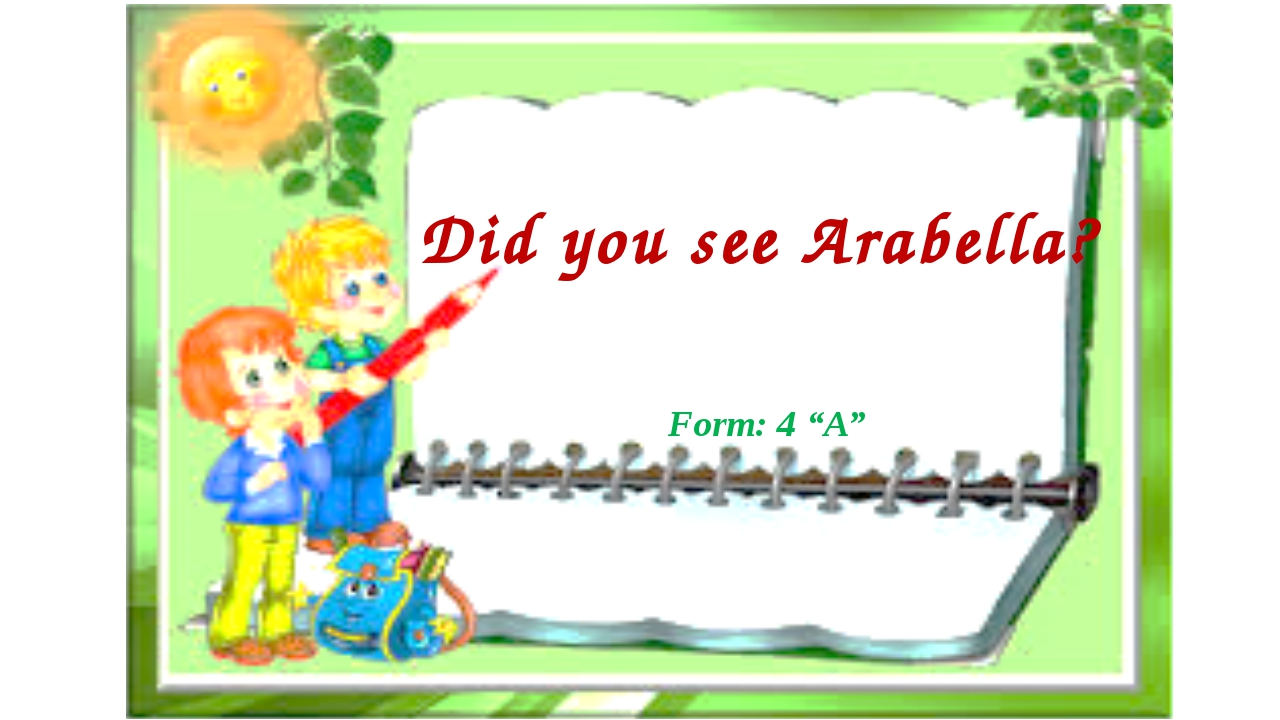 "Form: 4 ""A"" Did you see Arabella?"