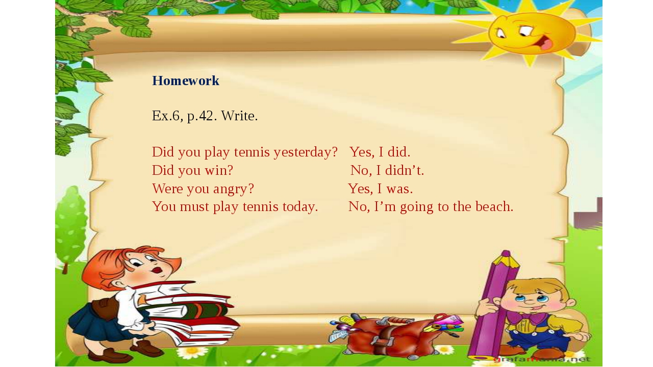 Homework   Ex.6, p.42. Write. Did you play tennis yesterday? Yes, I did. Did...