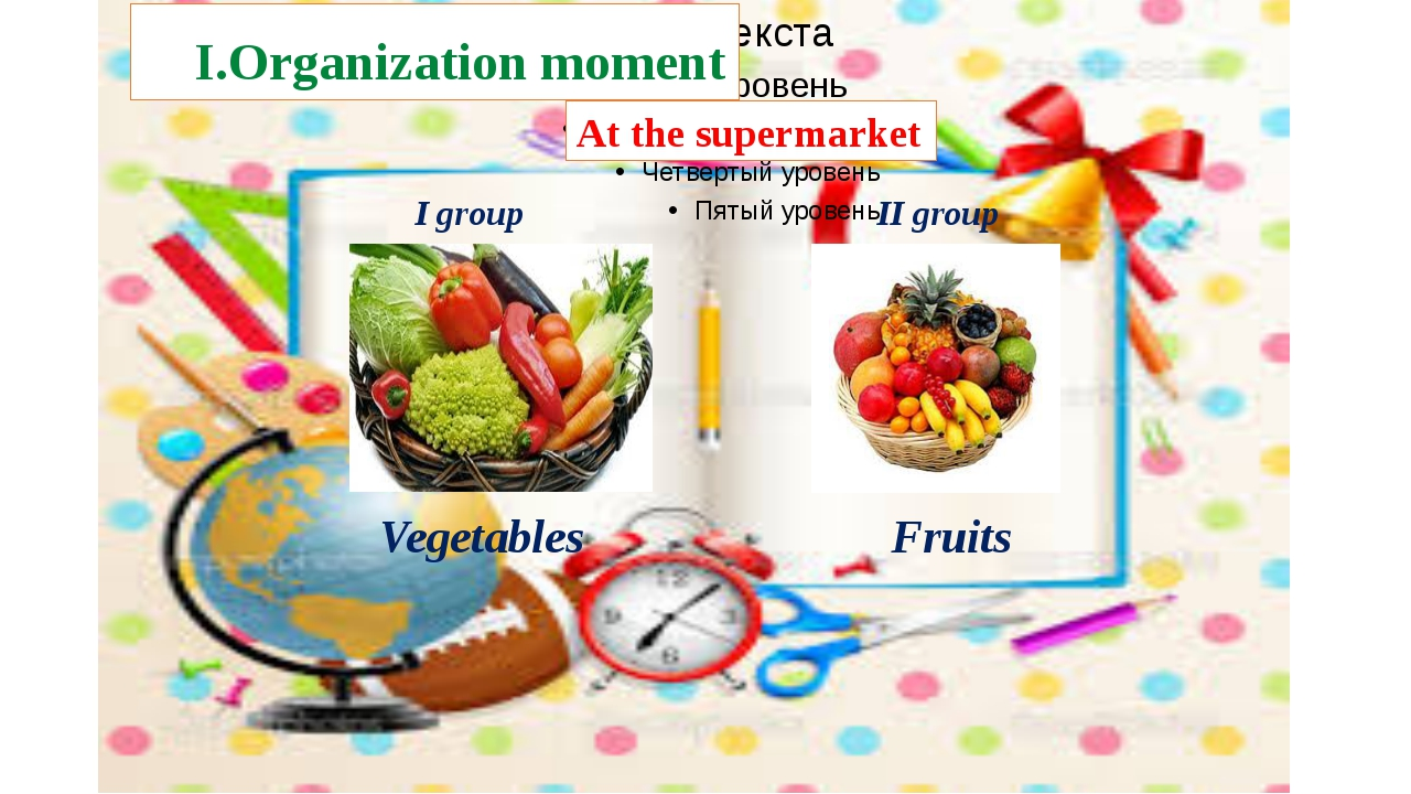 I.Organization moment At the supermarket I group II group Vegetables Fruits