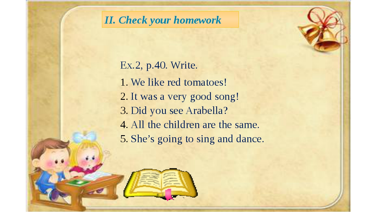 II. Check your homework Ex.2, p.40. Write. We like red tomatoes! It was a ve...