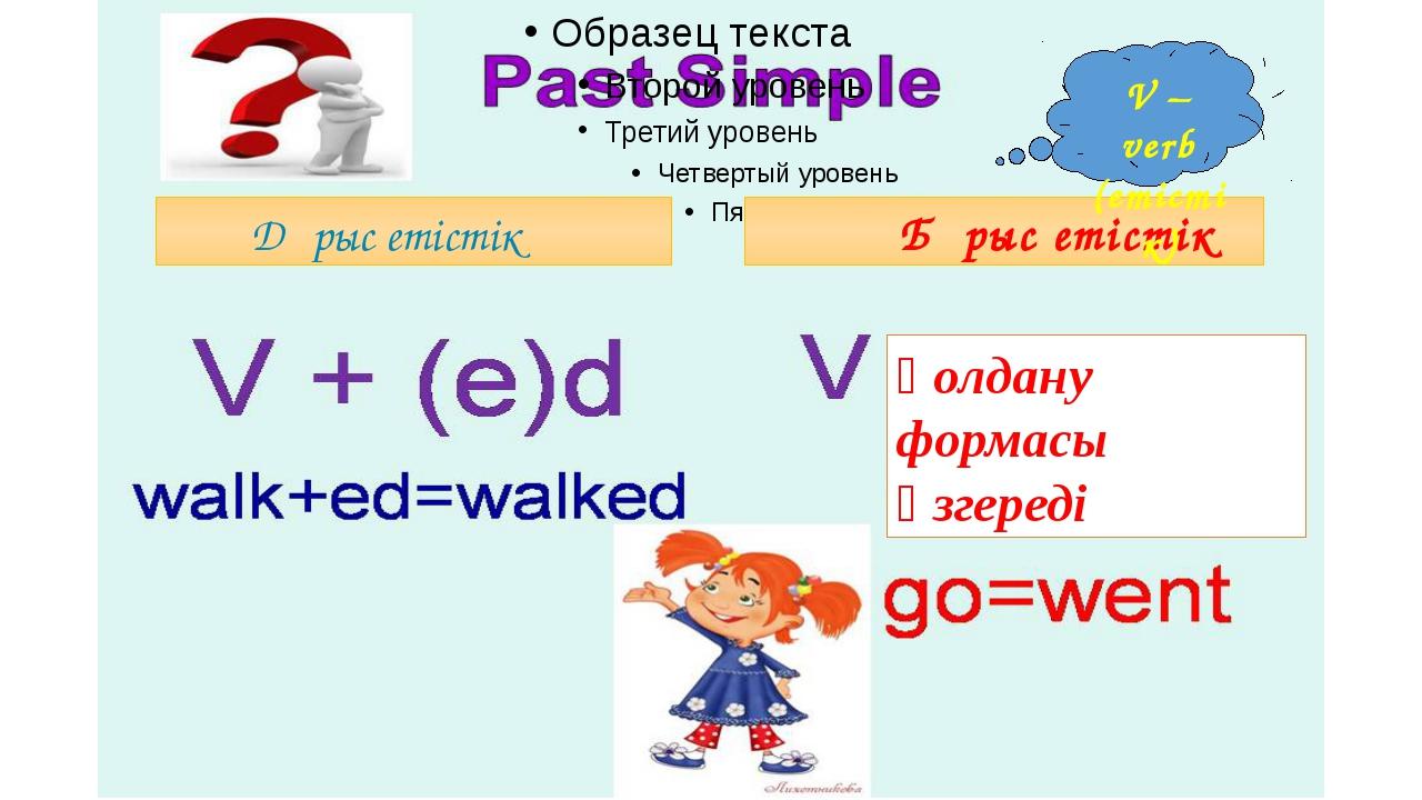 Дұрыс етістік Бұрыс етістік V – verb (етістік) қолдану формасы өзгереді