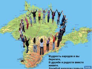 Мудрость народов и вы берегите, В дружбе и радости вместе живите. Дружбой нар