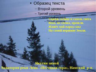 Сквозь солнце и сквозь снега Века, не спеша, прошли. Живёт мой народ саха На