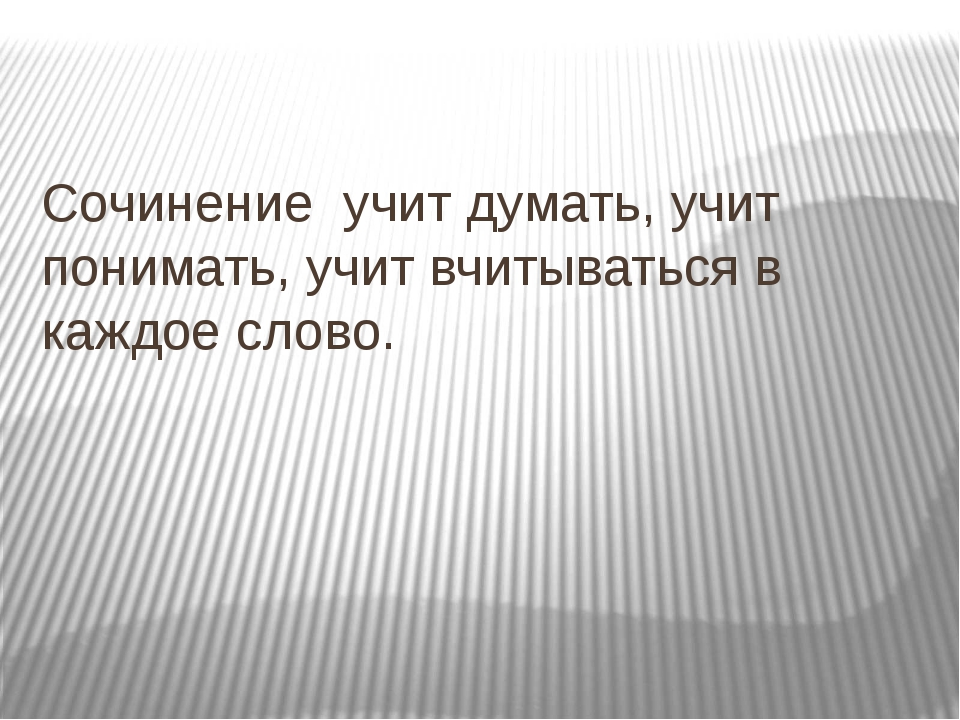 Сочинение учит думать, учит понимать, учит вчитываться в каждое слово.