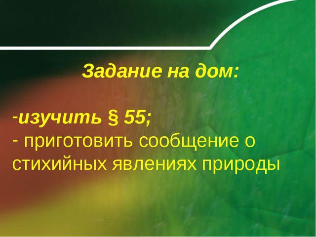 Задание на дом: изучить § 55; приготовить сообщение о стихийных явлениях при...