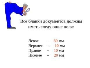 Левое – 30 мм Верхнее – 10 мм Правое – 10 мм Нижнее – 20 мм Все бланки докуме
